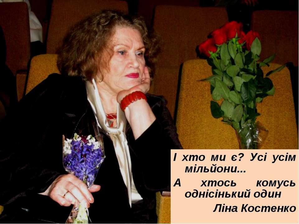 І хто ми є? Усі усім мільйони... А хтось комусь однісінький один Ліна Костенко