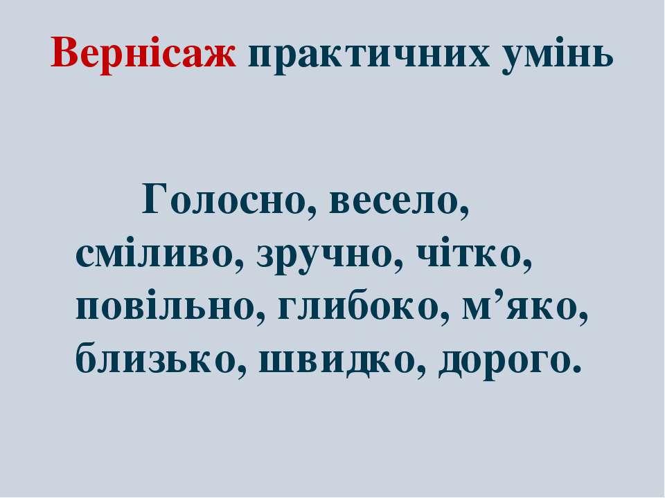 Вернісаж практичних умінь Голосно, весело, сміливо, зручно, чітко, повільно, ...