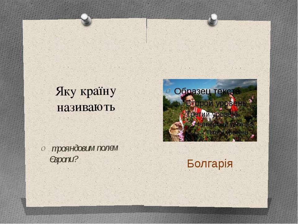 Яку країну називають трояндовим полем Європи? Болгарія Одне з найзнаменитіших...