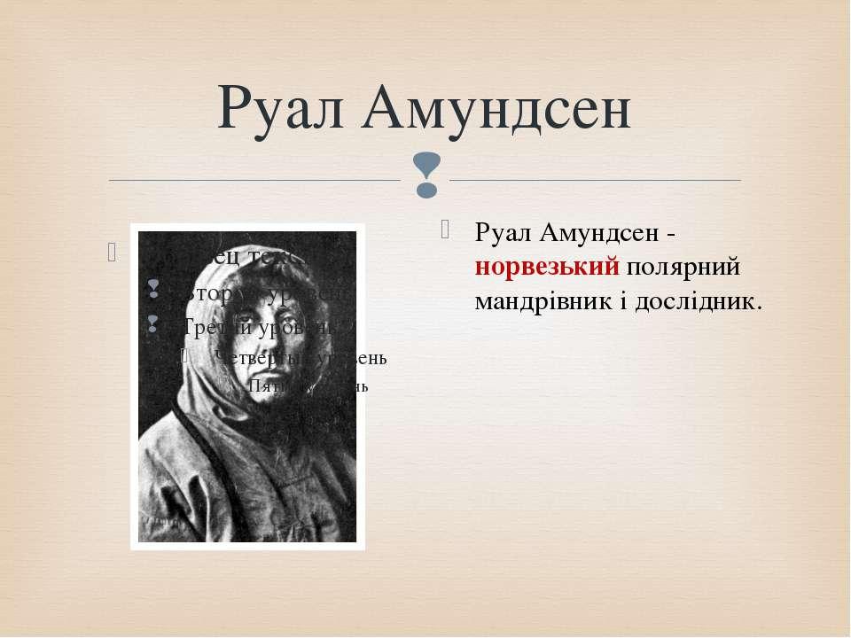 Руал Амундсен Руал Амундсен - норвезький полярний мандрівник і дослідник.