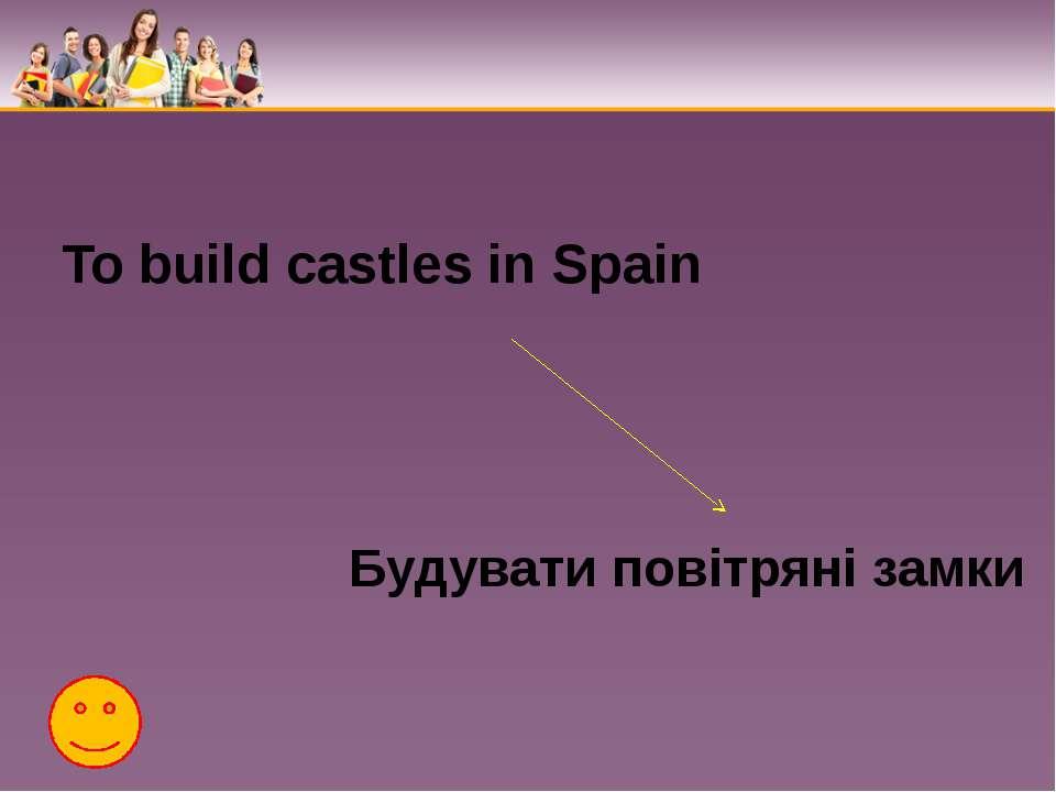 To build castles in Spain Будувати повітряні замки