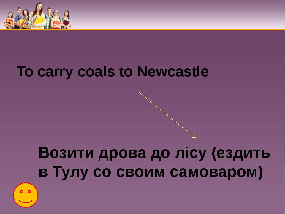 To carry coals to Newcastle Возити дрова до лісу (ездить в Тулу со своим само...