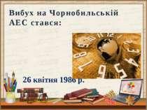 26 квітня 1986 р. Вибух на Чорнобильській АЕС стався: