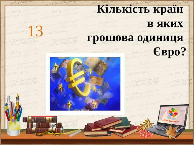 13 Кількість країн в яких грошова одиниця Євро?