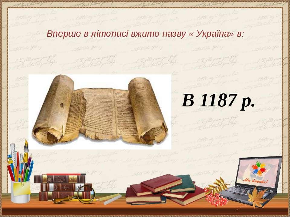 Вперше в літописі вжито назву « Україна» в: В 1187 р.