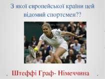 З якої європейської країни цей відомий спортсмен?? Штеффі Граф- Німеччина