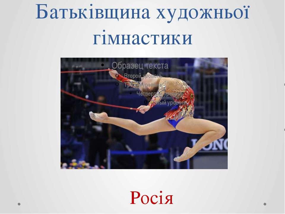 Батьківщина художньої гімнастики Росія