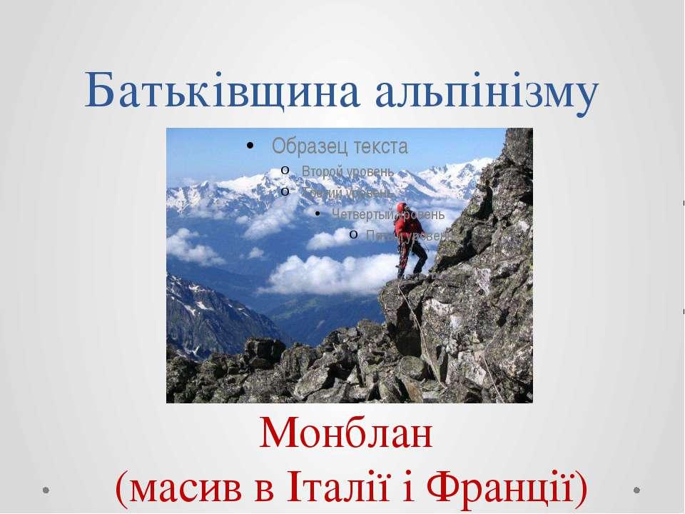 Батьківщина альпінізму Монблан (масив в Італії і Франції)