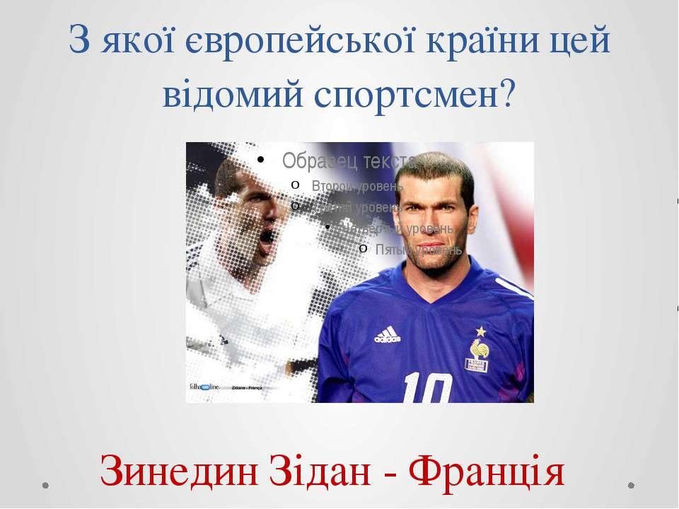 З якої європейської країни цей відомий спортсмен? Зинедин Зідан - Франція
