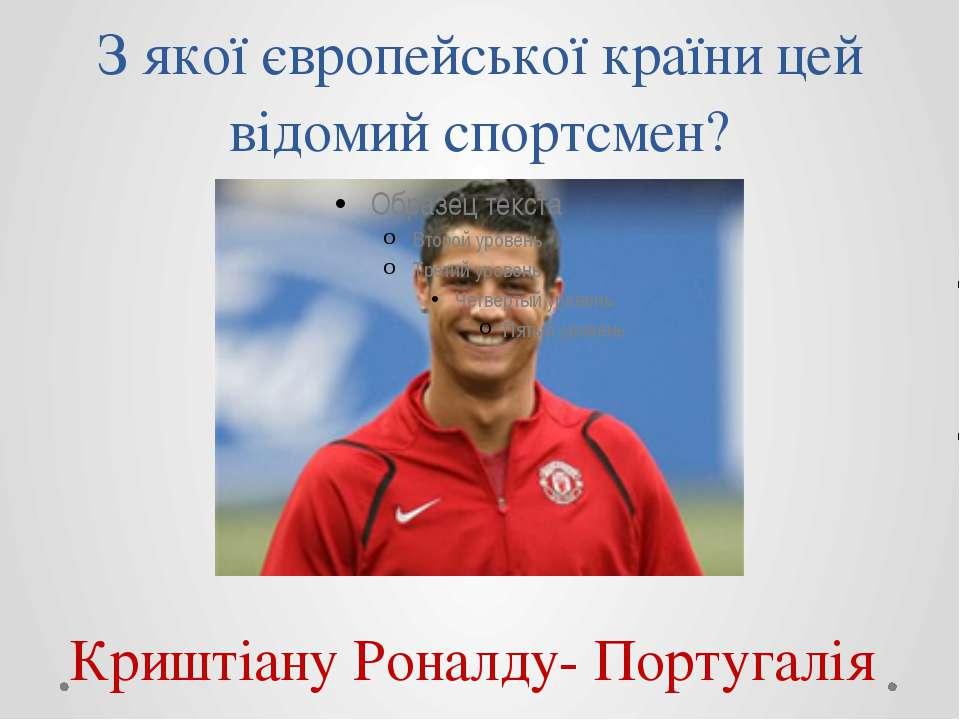 З якої європейської країни цей відомий спортсмен? Криштіану Роналду- Португалія