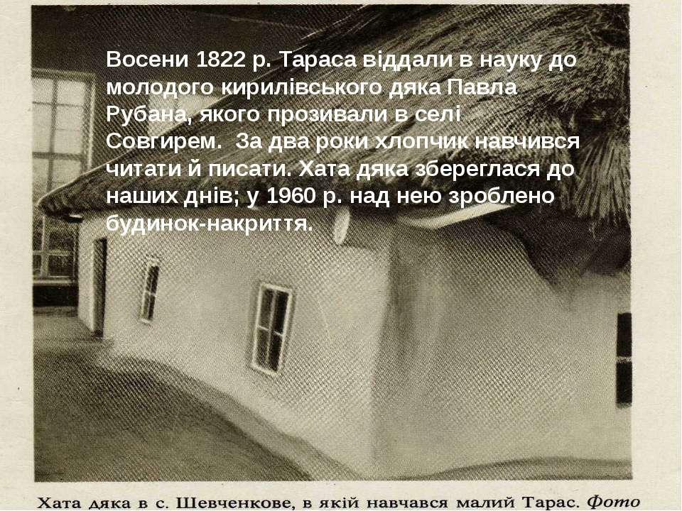 Восени 1822 р. Тараса віддали в науку до молодого кирилівського дяка Павла Ру...