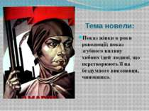Тема новели: Показ жінки в роки революції; показ згубного впливу хибних ідей ...