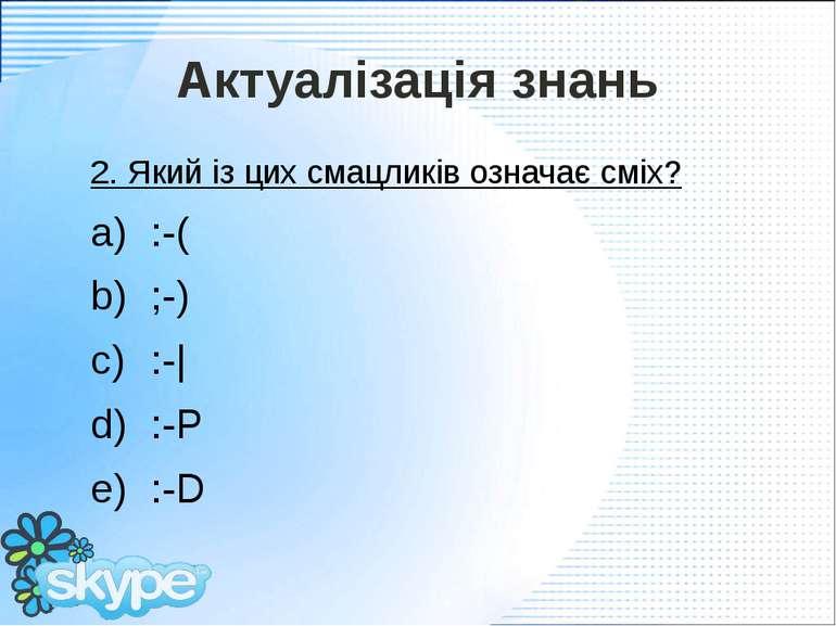 Актуалізація знань 2. Який із цих смацликів означає сміх? :-( ;-) :-| :-P :-D...