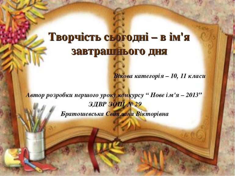 Творчість сьогодні – в ім'я завтрашнього дня Вікова категорія – 10, 11 класи ...