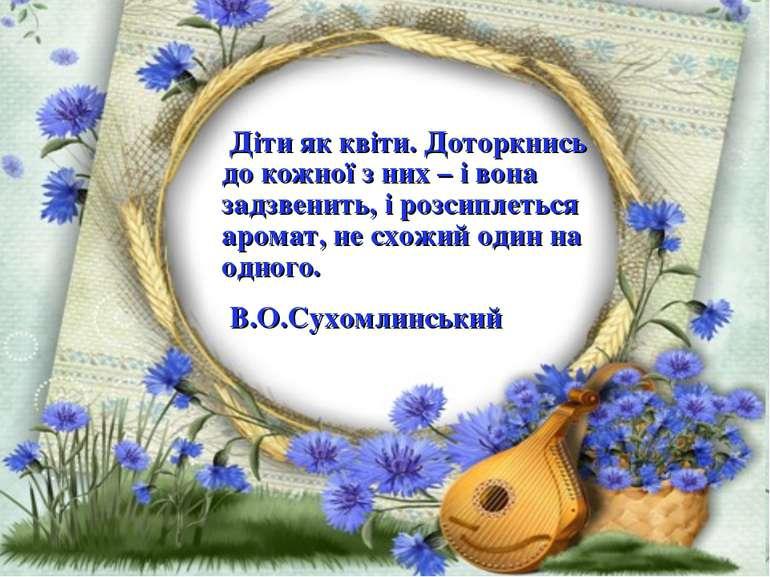 Діти як квіти. Доторкнись до кожної з них – і вона задзвенить, і розсиплеться...