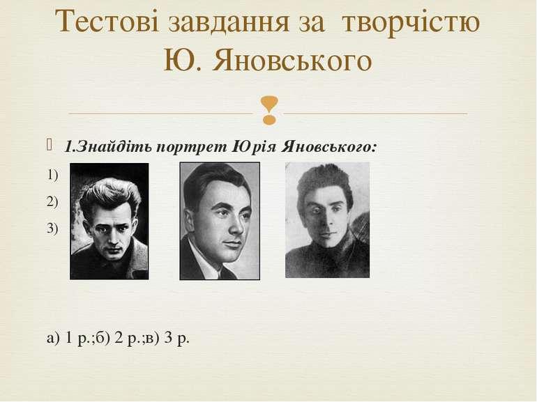 1.Знайдіть портрет Юрія Яновського: 1) 2) 3) а) 1 р.;б) 2 р.;в) 3 р. Тестові ...