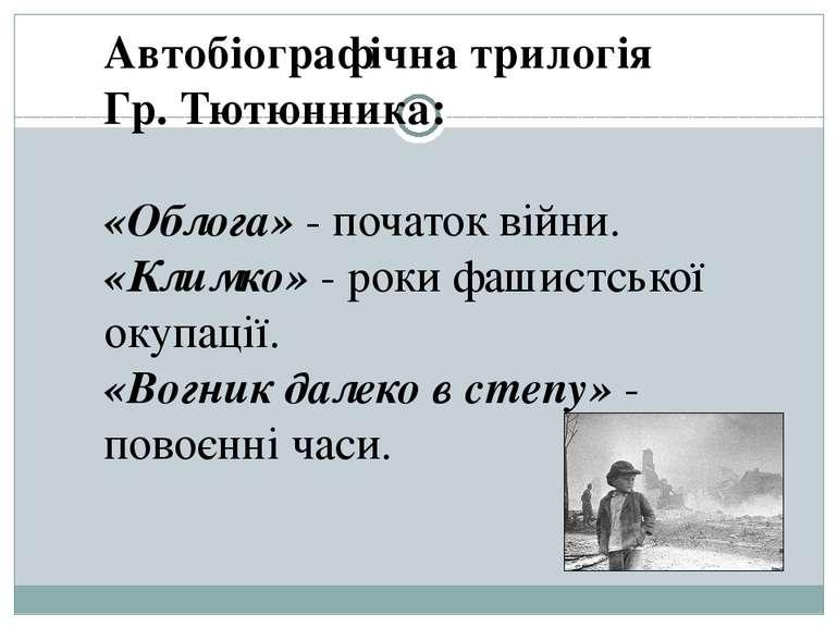 Автобіографічна трилогія Гр. Тютюнника: «Облога» - початок війни. «Климко» - ...