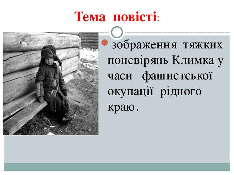 Тема повісті: зображення тяжких поневірянь Климка у часи фашистської окупації...