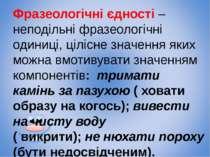 Фразеологічні єдності – неподільні фразеологічні одиниці, цілісне значення як...