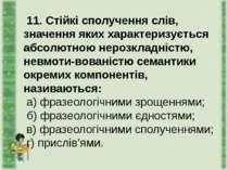 11. Стійкі сполучення слів, значення яких характеризується абсолютною нерозкл...