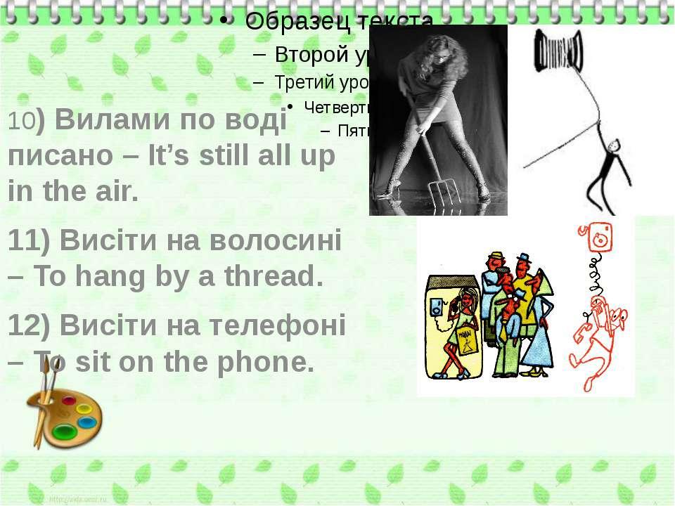 10) Вилами по воді писано – It's still all up in the air. 11) Висіти на волос...