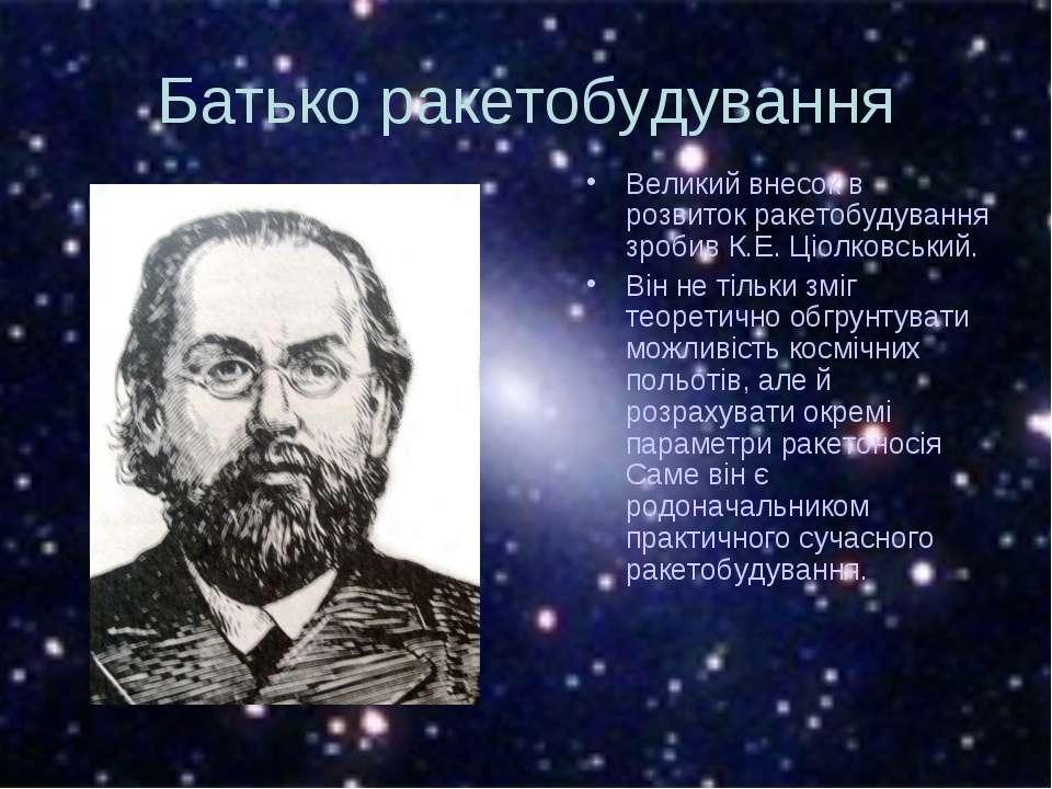 Батько ракетобудування Великий внесок в розвиток ракетобудування зробив К.Е. ...