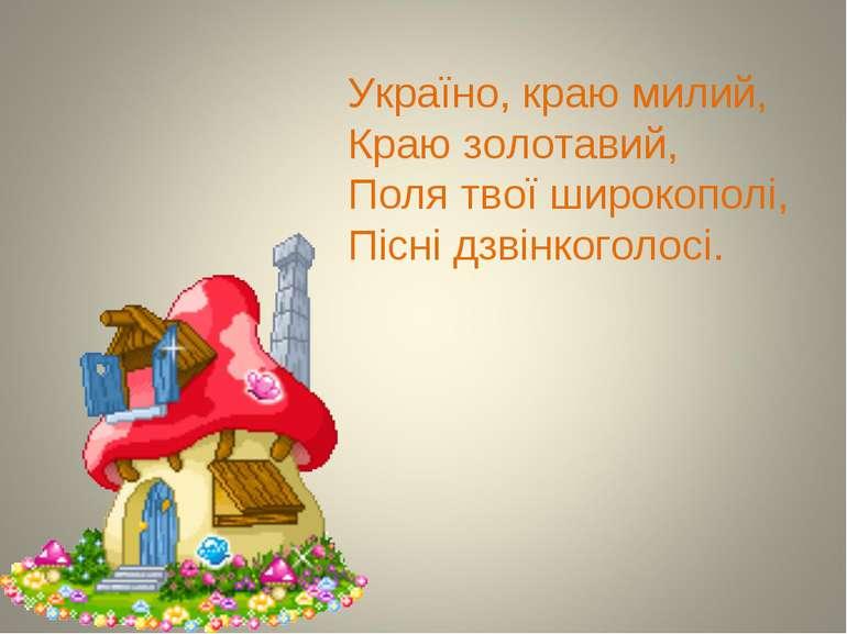 Україно, краю милий, Краю золотавий, Поля твої широкополі, Пісні дзвінкоголосі.