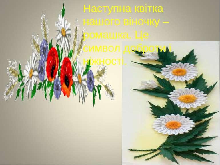 Наступна квітка нашого віночку – ромашка. Це символ доброти і ніжності.