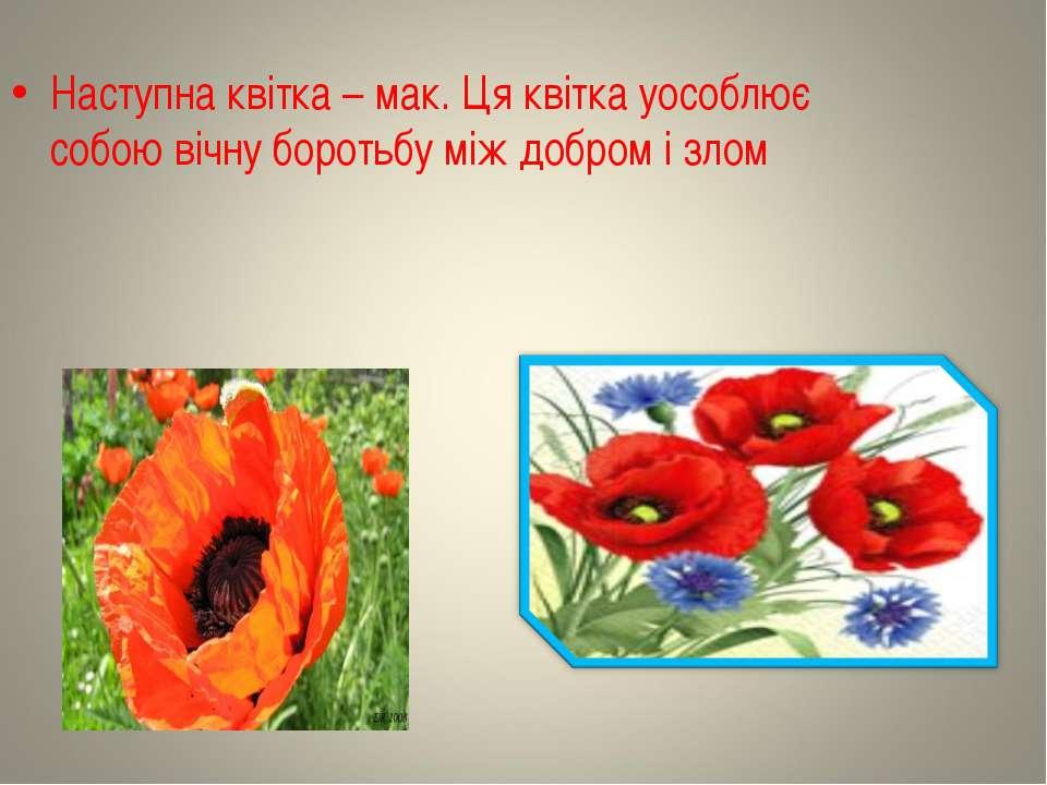 Наступна квітка – мак. Ця квітка уособлює собою вічну боротьбу між добром і злом