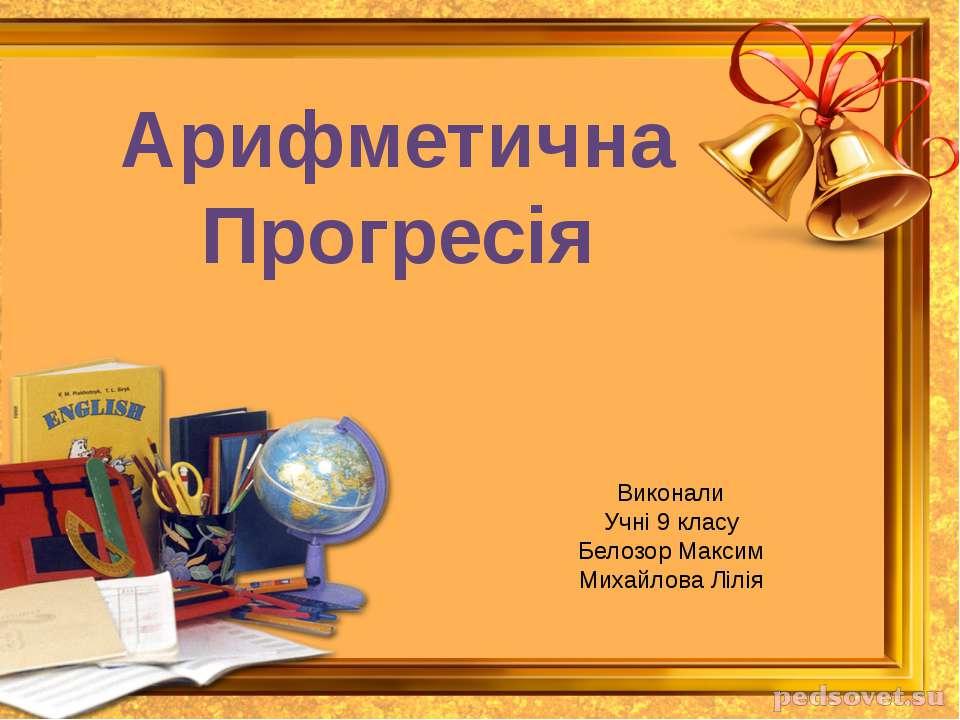 Арифметична Прогресія Виконали Учні 9 класу Белозор Максим Михайлова Лілія