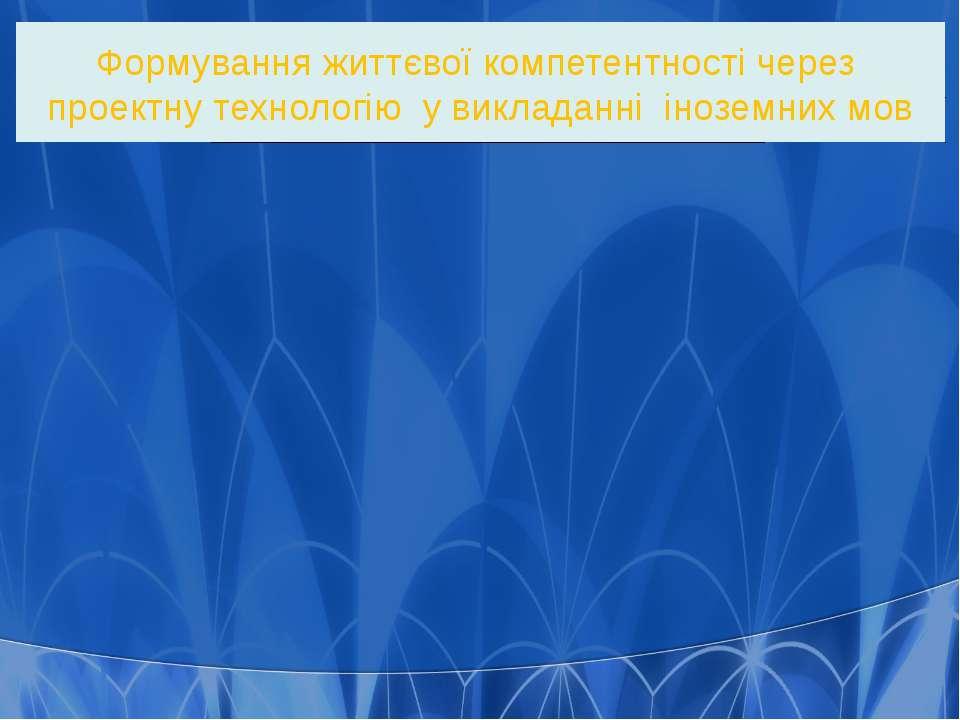 Формування життєвої компетентності через проектну технологію у викладанні іно...