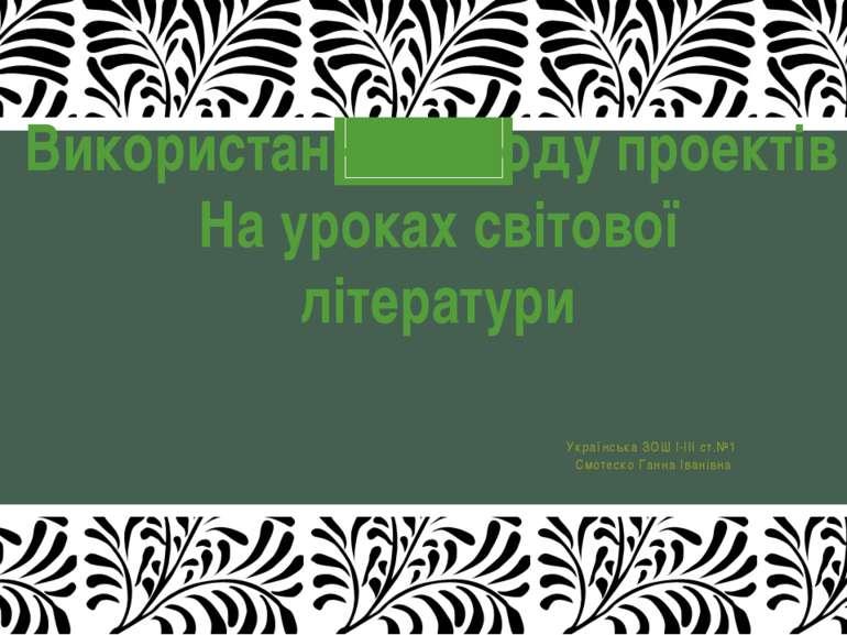 Українська ЗОШ І-ІІІ ст.№1 Смотеско Ганна Іванівна Використання методу проект...