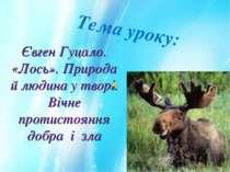 Тема уроку: Євген Гуцало. «Лось». Природа й людина у творі. Вічне протистоянн...