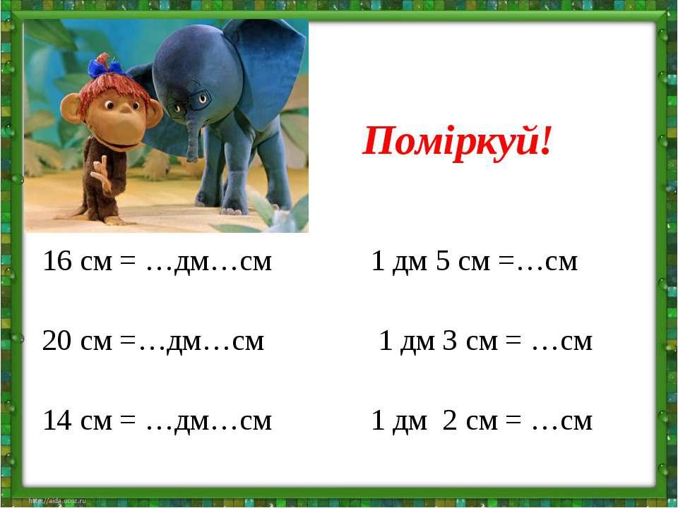 Поміркуй! 16 см = …дм…см 1 дм 5 см =…см 20 см =…дм…см 1 дм 3 см = …см 14 см =...