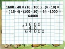 1600 · 40 = (16 · 100 ) · (4 · 10) = = ( 16· 4) · (100 · 10) = 64 · 1000 = 64000