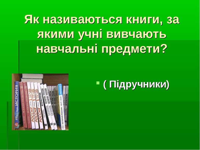 Як називаються книги, за якими учні вивчають навчальні предмети? ( Підручники)