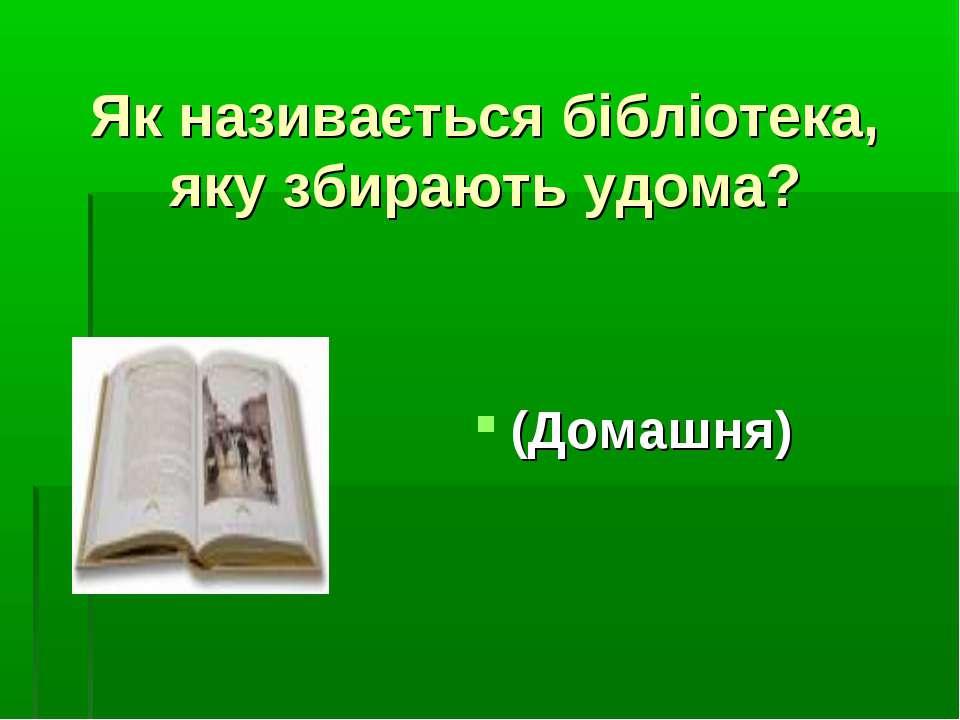 Як називається бібліотека, яку збирають удома? (Домашня)