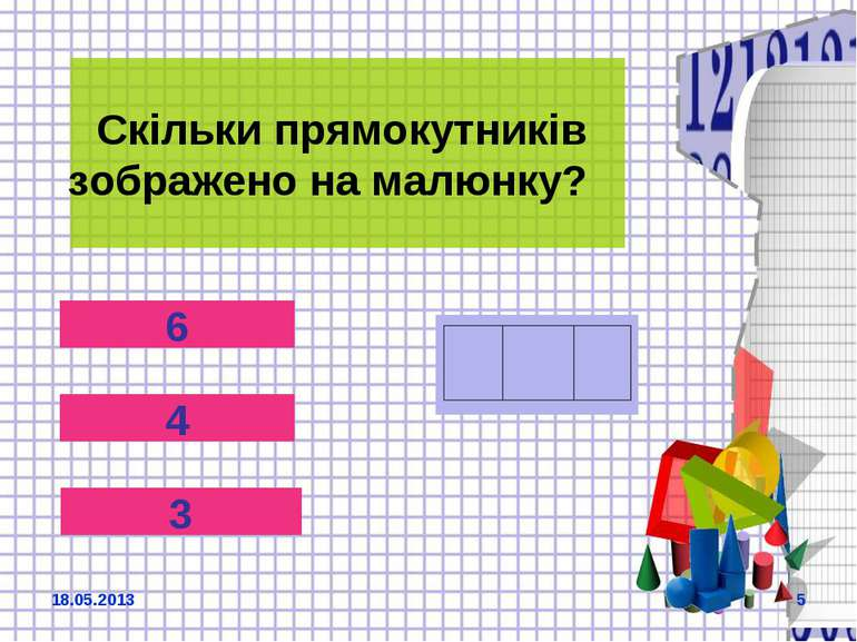 Скільки прямокутників зображено на малюнку? 6 4 3 18.05.2013 *