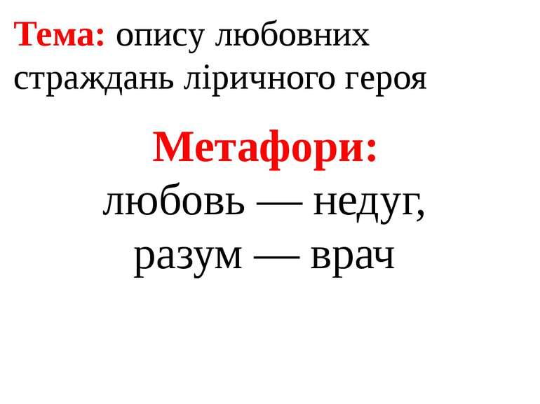 Тема: опису любовних страждань ліричного героя Метафори: любовь — недуг, разу...