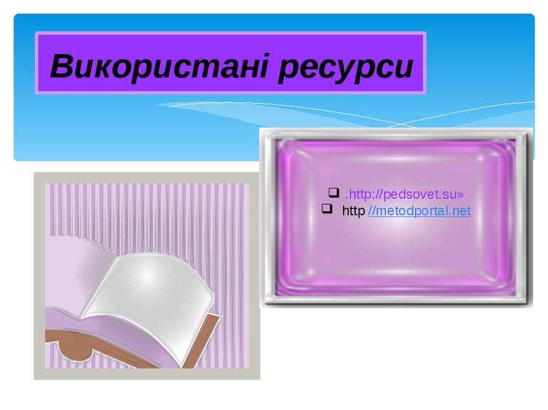 Використані ресурси .http://pedsovet.su» http //metodportal.net