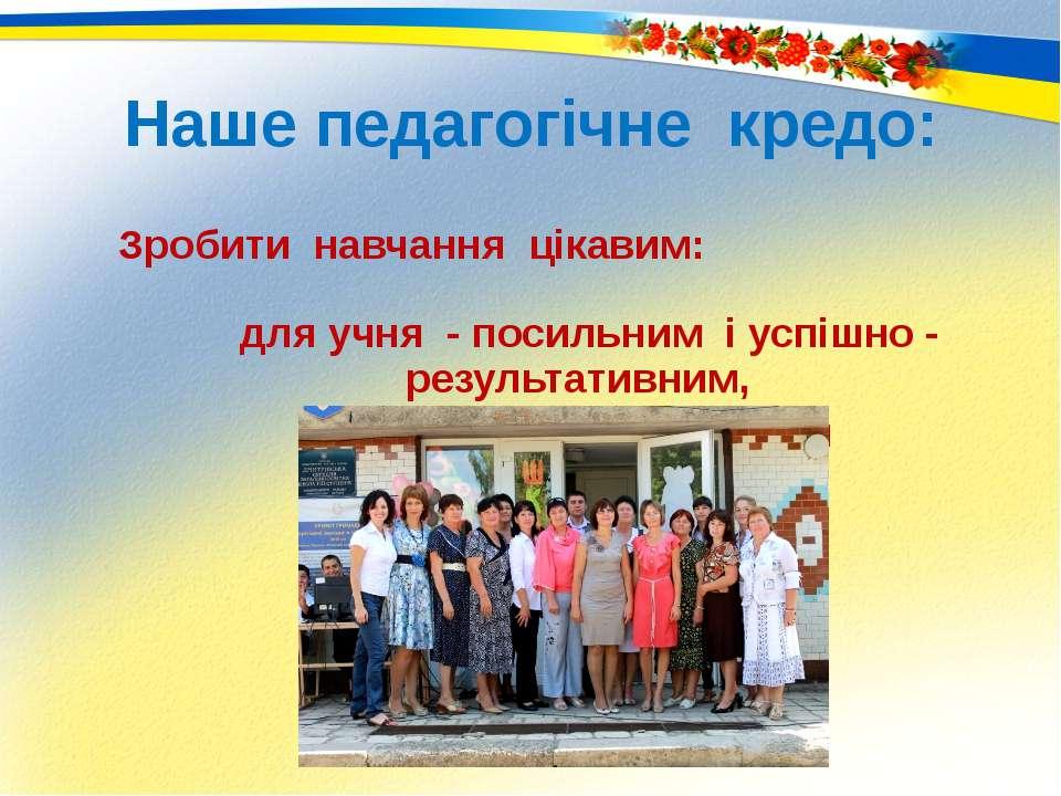 Наше педагогічне кредо: Зробити навчання цікавим: для учня - посильним і успі...