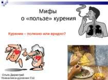 Мифы о «пользе» курения Курение – полезно или вредно? Ольга Дармограй Новоале...
