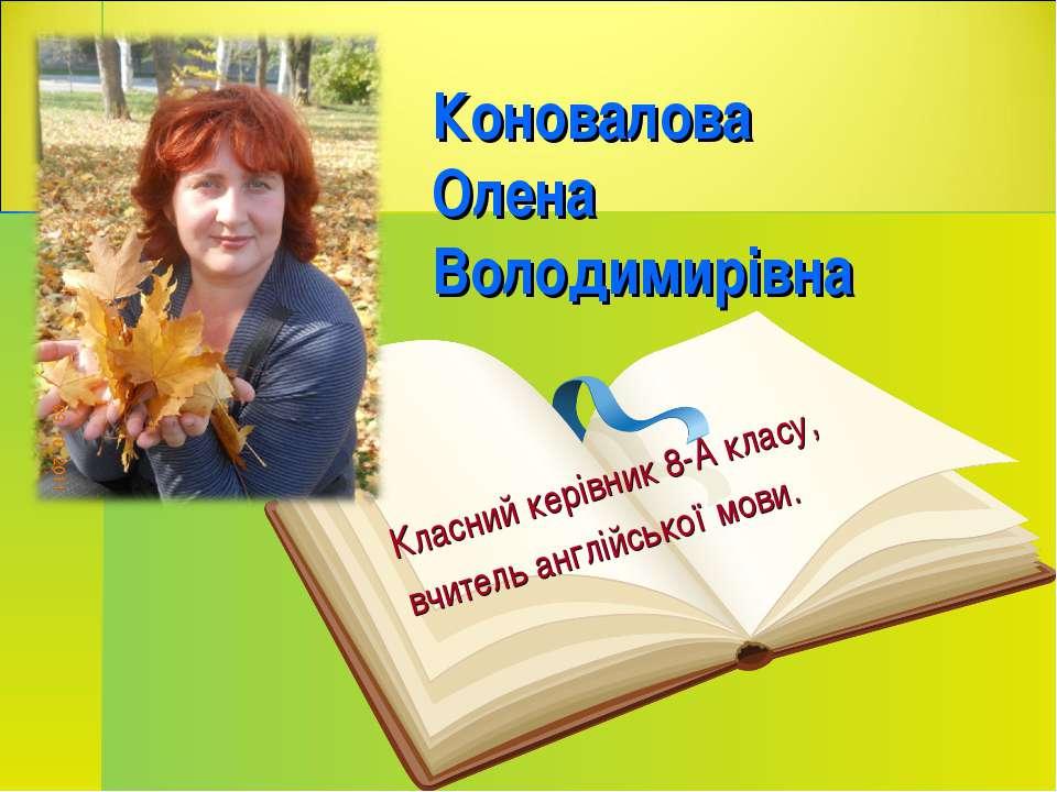 Коновалова Олена Володимирівна Класний керівник 8-А класу, вчитель англійсько...