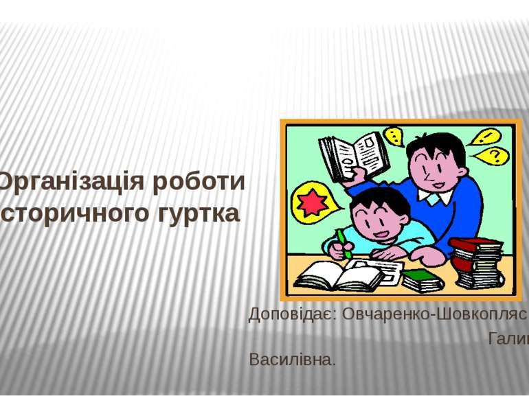 Організація роботи історичного гуртка Доповідає: Овчаренко-Шовкопляс Галина В...