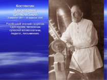Костянтин Едуардович Ціолковський (5 вересня 1857 – 19 вересня 1935) Російськ...