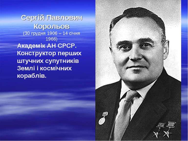 Сергій Павлович Корольов (30грудня 1906 – 14 січня 1966) Академік АН СРСР. К...