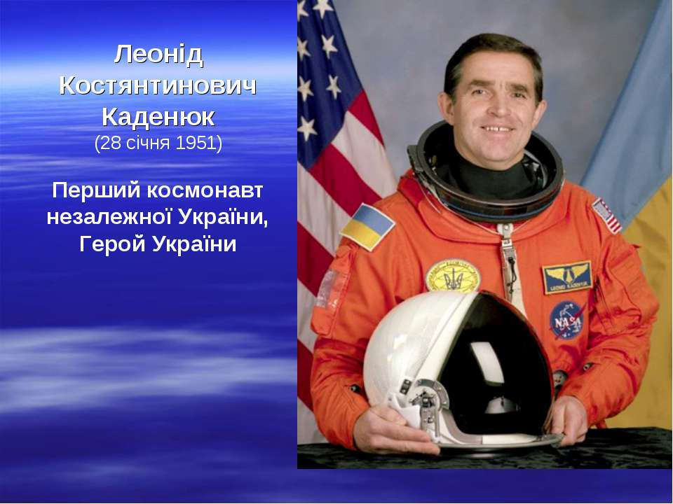 Леонід Костянтинович Каденюк (28 січня 1951) Перший космонавт незалежної Укра...