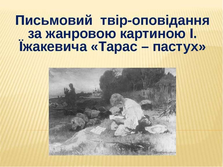 Письмовий твір-оповідання за жанровою картиною І. Їжакевича «Тарас – пастух»