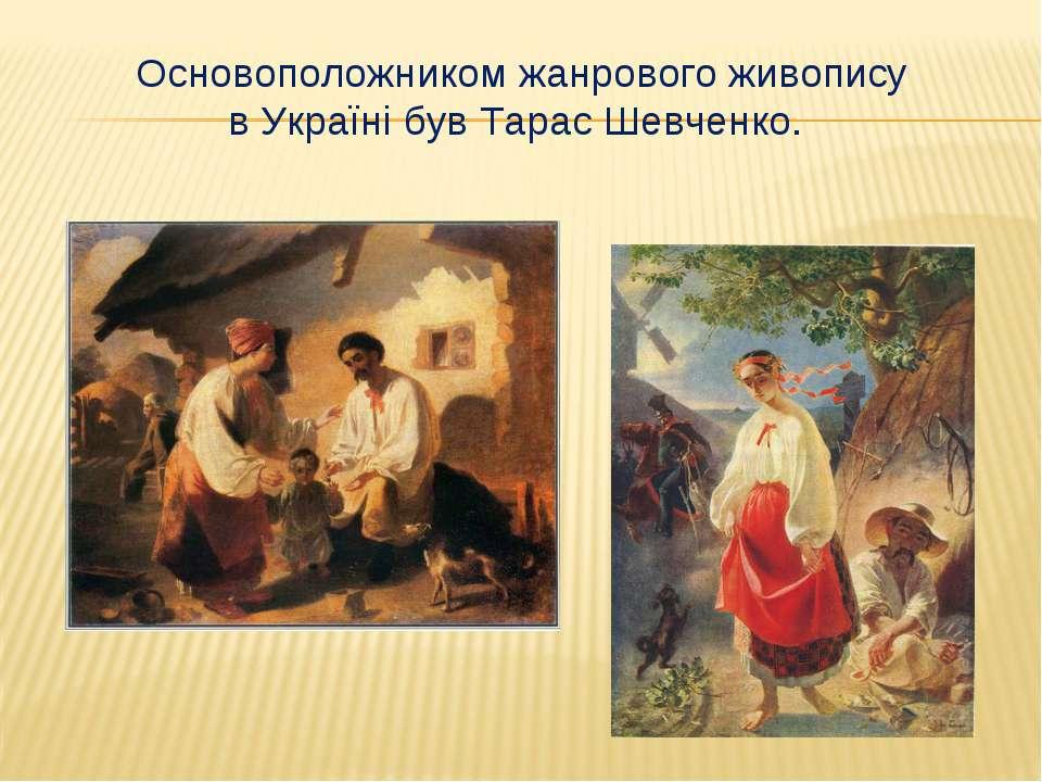 Основоположником жанрового живопису в Україні був Тарас Шевченко.