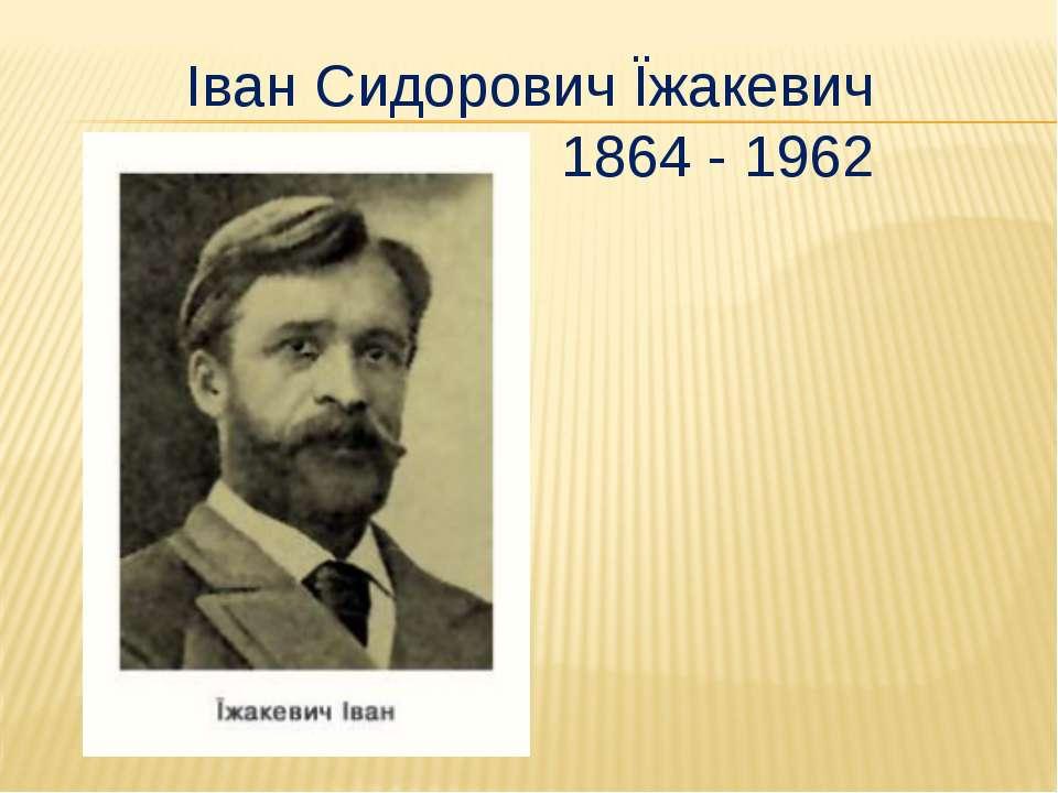 Іван Сидорович Їжакевич 1864 - 1962